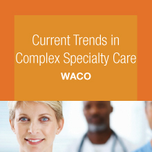 Complex Care: Treatment Trends and Improved Outcomes - Waco